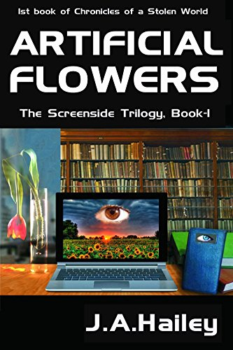 Artificial Flowers: The Screenside Trilogy, Book -1 (Chronicles of a Stolen World)