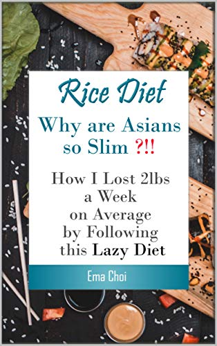 (Rice Diet: Why are Asians slim? How I lost 2lbs a week on average by following this lazy diet (plant paradox, plant paradox cook book, plant paradox diet, ... melissa clark instant pot cookbook))