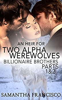 An Heir for Two Alpha Werewolves - Parts 1 & 2: Billionaire Brothers by [Francisco, Samantha]