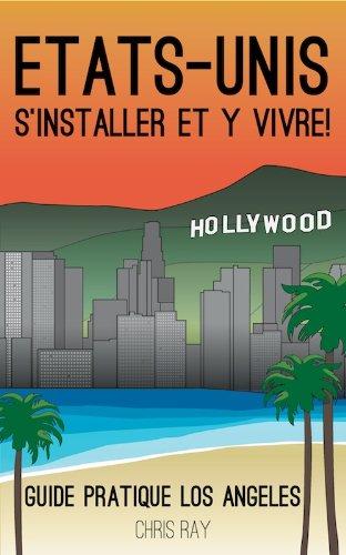 Etats-Unis S'installer et y vivre! - Guide Pratique Los Angeles (French Edition)