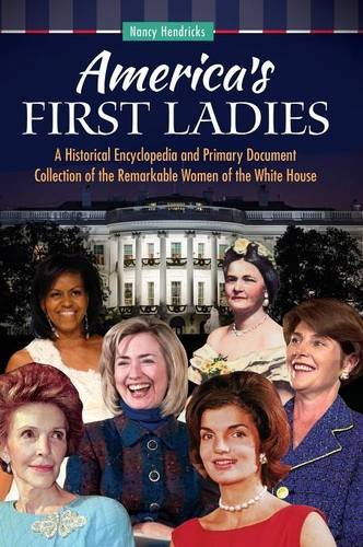 America's First Ladies: A Historical Encyclopedia and Primary Document Collection of the Remarkable Women of the White House