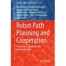 Robot Path Planning and Cooperation: Foundations, Algorithms and Experimentations (Studies in Computational Intelligence Book 772)