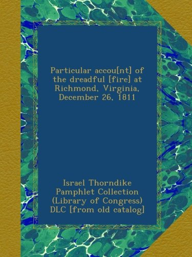 Download Particular accou[nt] of the dreadful [fire] at Richmond, Virginia, December 26, 1811 pdf