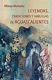 Leyendas, tradiciones y hablillas de Aguascalientes (Spanish Edition)
