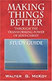 Making Things Better Through the Transforming Power of Jesus Christ, Walter G. McKoy, 1432702556