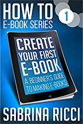 How to Create Your First Ebook: A beginner's guide to making ebooks (How to Create Ebooks Book 1)