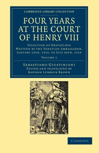 Download Four Years at the Court of Henry VIII: Selection of Despatches Written by the Venetian Ambassador, Sebastian Giustinian, and Addressed to the Signory ... Collection - European History) (Volume 1) ebook