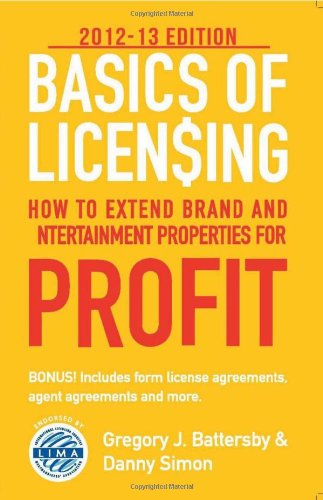 Basics of Licensing: 2012–13: How to Extend Brand and Entertainment Properties for Profit