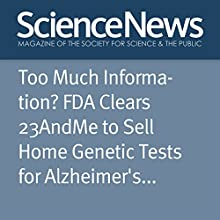 Too Much Information? FDA Clears 23AndMe to Sell Home Genetic Tests for Alzheimer's and Parkinson's Other by Dina Fine Maron Narrated by Jef Holbrook