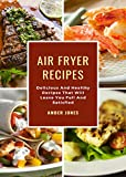 Air Fryer Recipes: Delicious And Healthy Recipes That Will Leave You Full And Satisfied