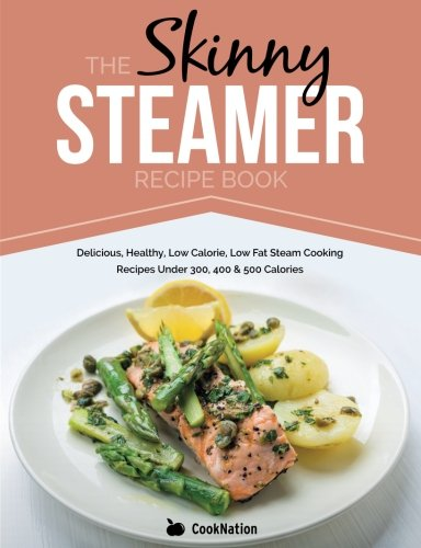 The Skinny Steamer Recipe Book: Delicious Healthy, Low Calorie, Low Fat Steam Cooking Recipes Under 300, 400 & 500 Calories ()