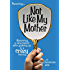 Not Like My Mother: Becoming a sane parent after growing up in a CRAZY family