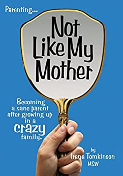 Not Like My Mother: Becoming a sane parent after growing up in a CRAZY family by [Tomkinson MSW, Irene]