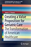 Creating a Value Proposition for Geriatric Care: The Transformation of American Healthcare (SpringerBriefs in Health Care Management and Economics)