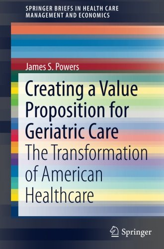 Creating a Value Proposition for Geriatric Care: The Transformation of American Healthcare (SpringerBriefs in Health Care Management and Economics) by Springer