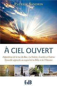 A ciel ouvert. Apparitions de la rue du Bac, la Salette, Lourdes et Fatima. Nouvelle approche au regard de la Bible et de l'Histoire par Patrick Sandrin