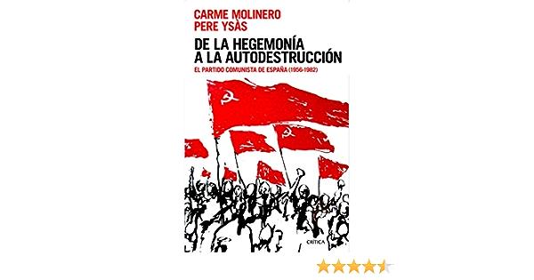 De la hegemonía a la autodestrucción: El Partido Comunista de España 1956-1982 Contrastes: Amazon.es: Ysás Solanes, Pere, Molinero, Carme: Libros