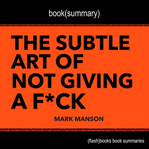 Summary of The Subtle Art of Not Giving a F-k: A Counterintuitive Approach to Living a Good Life by Mark Manson