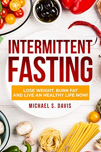 Intermittent Fasting: #1 Fasting Diet Cookbook  to Lose Weight, Burn Fat, and Live a Healthy Life! Plus a 7 Days Meal Plan! (The Best Fasting Guide to Lose Weight for Women and Men) by Michael S. Davis