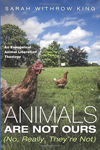Animals Are Not Ours (No, Really, They're Not): An Evangelical Animal Liberation Theology pdf