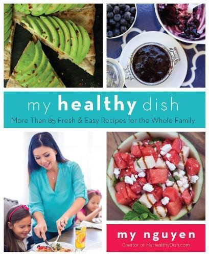 My Healthy Dish: More Than 85 Fresh & Easy Recipes for the Whole Family by My Nguyen
