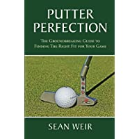 Putter Perfection: The Groundbreaking Guide to Finding The Right Fit for Your Game