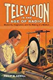 Television in the Age of Radio : Modernity, Imagination, and the Making of a Medium, Sewell, Philip W., 0813562694