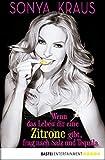 Wenn das Leben dir eine Zitrone gibt, frag nach Salz und Tequila: Die Sonya-Strategie für Lebensglück, Erfolg und jede Menge Spaß (German Edition)