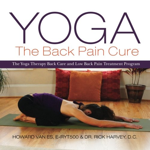 Yoga: The Back Pain Cure: The Yoga Therapy Back Care and Low Back Pain Treatment Program