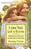A Sober Mom's Guide to Recovery: Taking Care of Yourself to Take Care of Your Kids