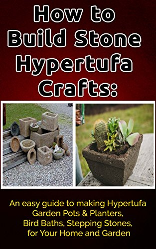 How to Build Stone Hypertufa Crafts:: An Easy Guide to Making Hypertufa Garden Pots & Planter, Bird Baths, Stepping Stones for Your Home and Garden. (Concrete Mold Pots)