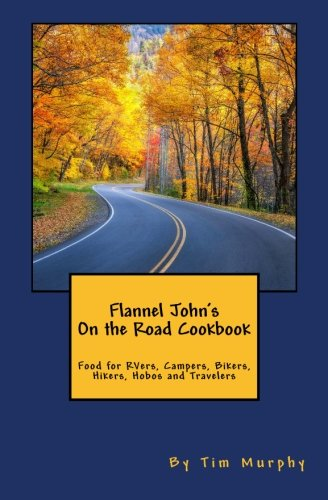 Flannel John's On the Road Cookbook: Food for RVers, Campers, Bikers, Hikers, Hobos and Travelers (Cookbooks for Guys) (Volume 59) Road Flannel