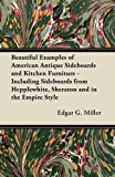 Beautiful Examples of American Antique Sideboards and Kitchen Furniture - Including Sideboards from Hepplewhite, Sheraton and in the Empire Style, Edgar G. Miller, 1447443950