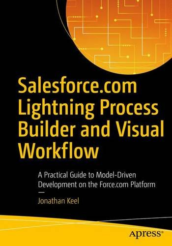 Salesforce Com Lightning Process Builder And Visual Workflow  A Practical Guide To Model Driven Development On The Force Com Platform