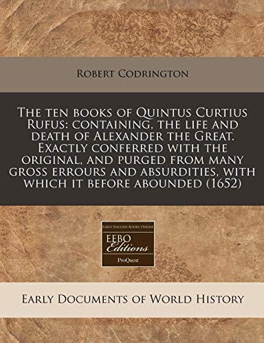 - The ten books of Quintus Curtius Rufus: containing, the life and death of Alexander the Great. Exactly conferred with the original, and purged from ... with which it before abounded (1652)