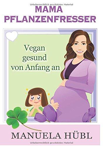 Mama Pflanzenfresser. Vegan gesund von Anfang an