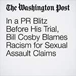 In a PR Blitz Before His Trial, Bill Cosby Blames Racism for Sexual Assault Claims | Manuel Roig-Franzia
