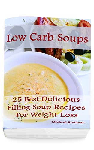 Low Carb Soups: 25 Best Delicious Filling Soup Recipes for Weight Loss: (low carbohydrate, high protein, low carbohydrate foods,  low carb, low carb cookbook, low carb recipes) by Micheal Kindman