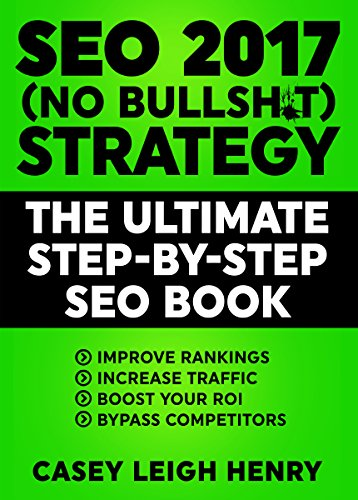 SEO 2017 (No Bullsh*t) Strategy: The Ultimate Step-by-Step Search Engine Optimization Book to Execute SEO Successfully