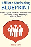 Affiliate Marketing Blueprint: Create a $3,000 Per Month Passive Income Stream by Creating Three Page Websites Online