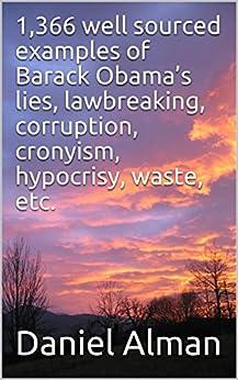 1,366 well sourced examples of Barack Obama's lies, lawbreaking, corruption, cronyism, hypocrisy, waste, etc. (English Edition) de [Alman, Daniel]