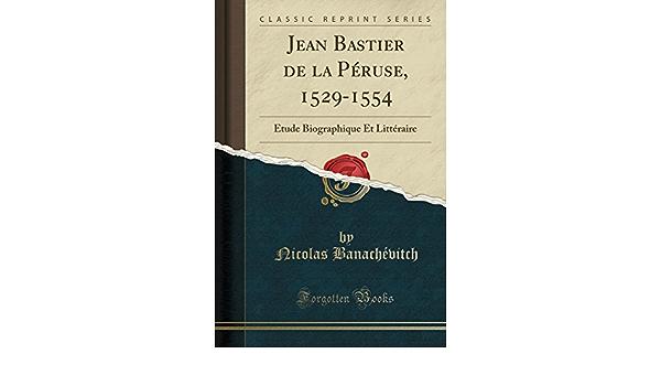 Jean Bastier De La Peruse 1529 1554 Etude Biographique Et Litteraire Classic Reprint French Edition Banachevitch Nicolas 9780243481286 Amazon Com Books