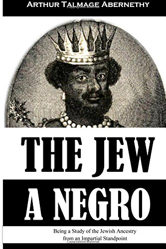 The Jew a Negro: Being a Study of the Jewish Ancestry from an Impartial Standpoint