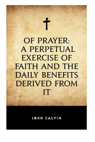 Of Prayer: A Perpetual Exercise of Faith and the Daily Benefits Derived from It