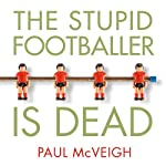 The Stupid Footballer Is Dead: Insights into the Mind of a Professional Footballer | Paul McVeigh
