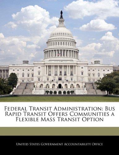 Federal Transit Administration: Bus Rapid Transit Offers Communities a Flexible Mass Transit Option pdf epub