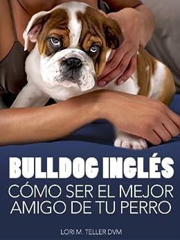 Bulldog Inglés: Cómo Ser el Mejor Amigo de tu Perro: Desde preocupaciones médicas específicas de la raza como golpes de calor hasta la preparación de tu ... y consejos de cuidado (Mascotas) de [Teller DVM, Lori M. ]