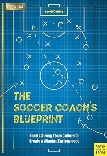 The Soccer Coach's Blueprint: Build a Strong Team Culture to Create a Winning Environment (Coach Soccer Team)