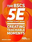 The BSCS 5E Instructional Model : Creating Teachable Moments, Bybee, Rodger W., 194131600X