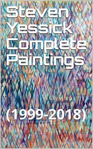 Steven Yessick Complete Paintings: (1999-2018)